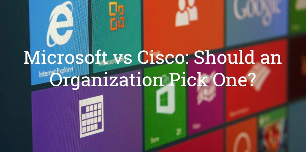 Microsoft vs Cisco: Should an Organization Pick One?