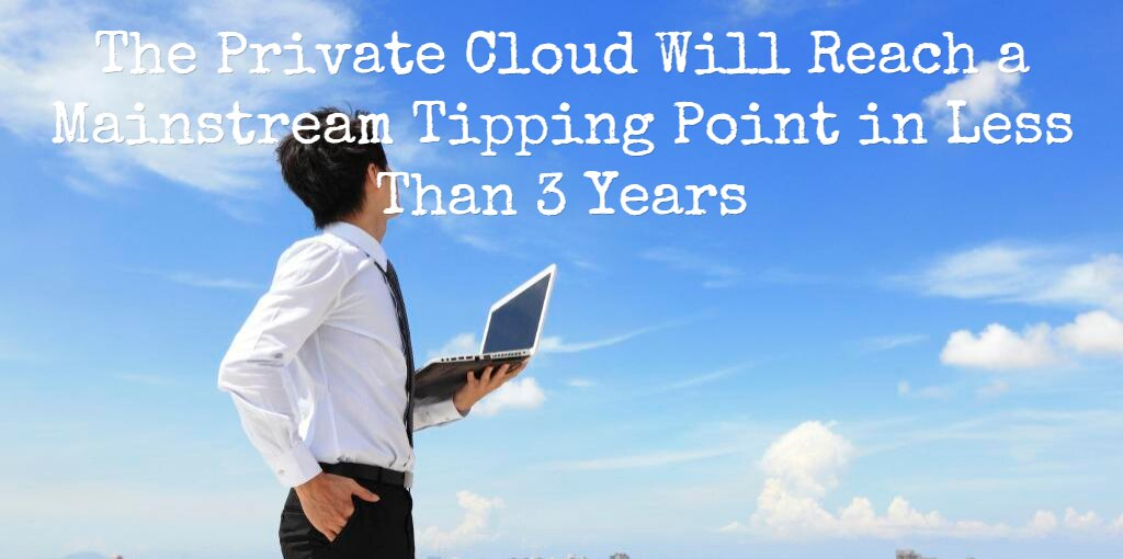 The Private Cloud Will Reach a Mainstream Tipping Point in Under 3 Years