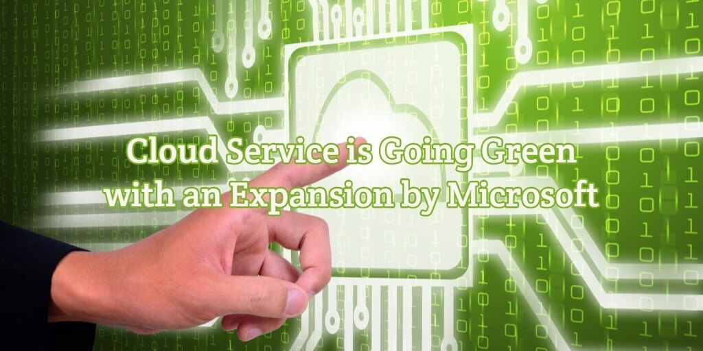 Cloud Service is Going Green with an Expansion by Microsoft