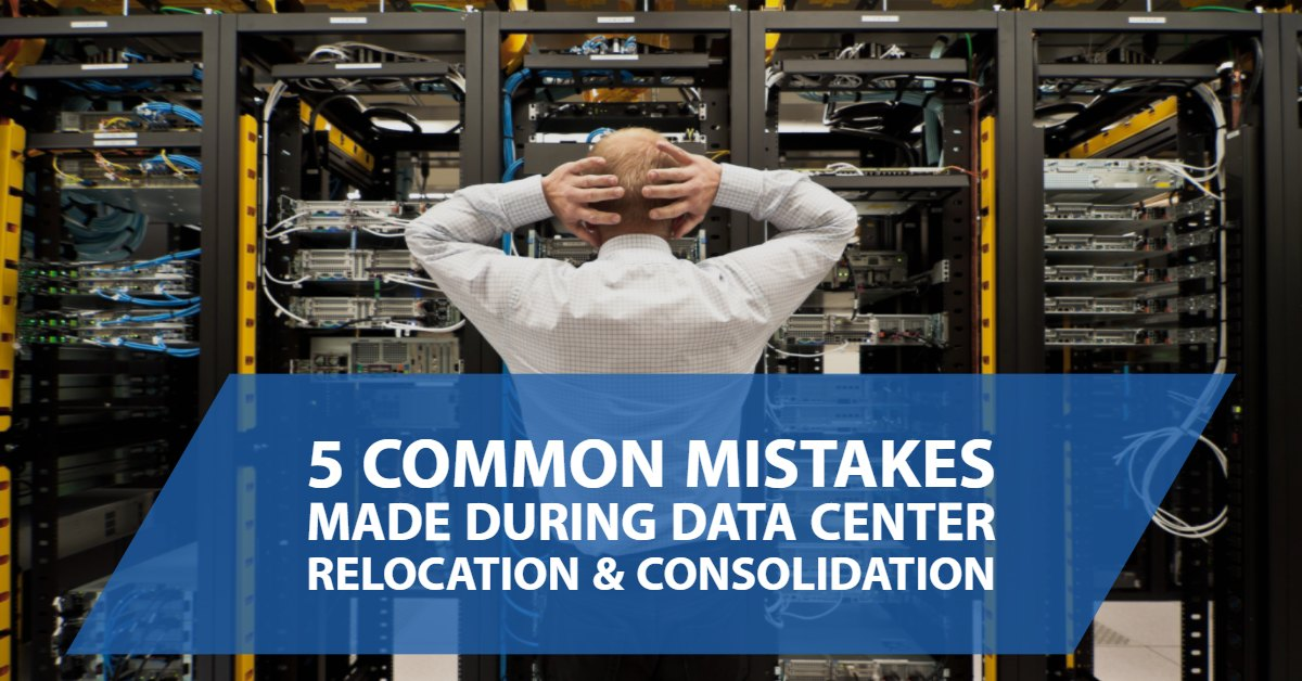5 Common Mistakes Made During Data Center Relocation & Consolidation