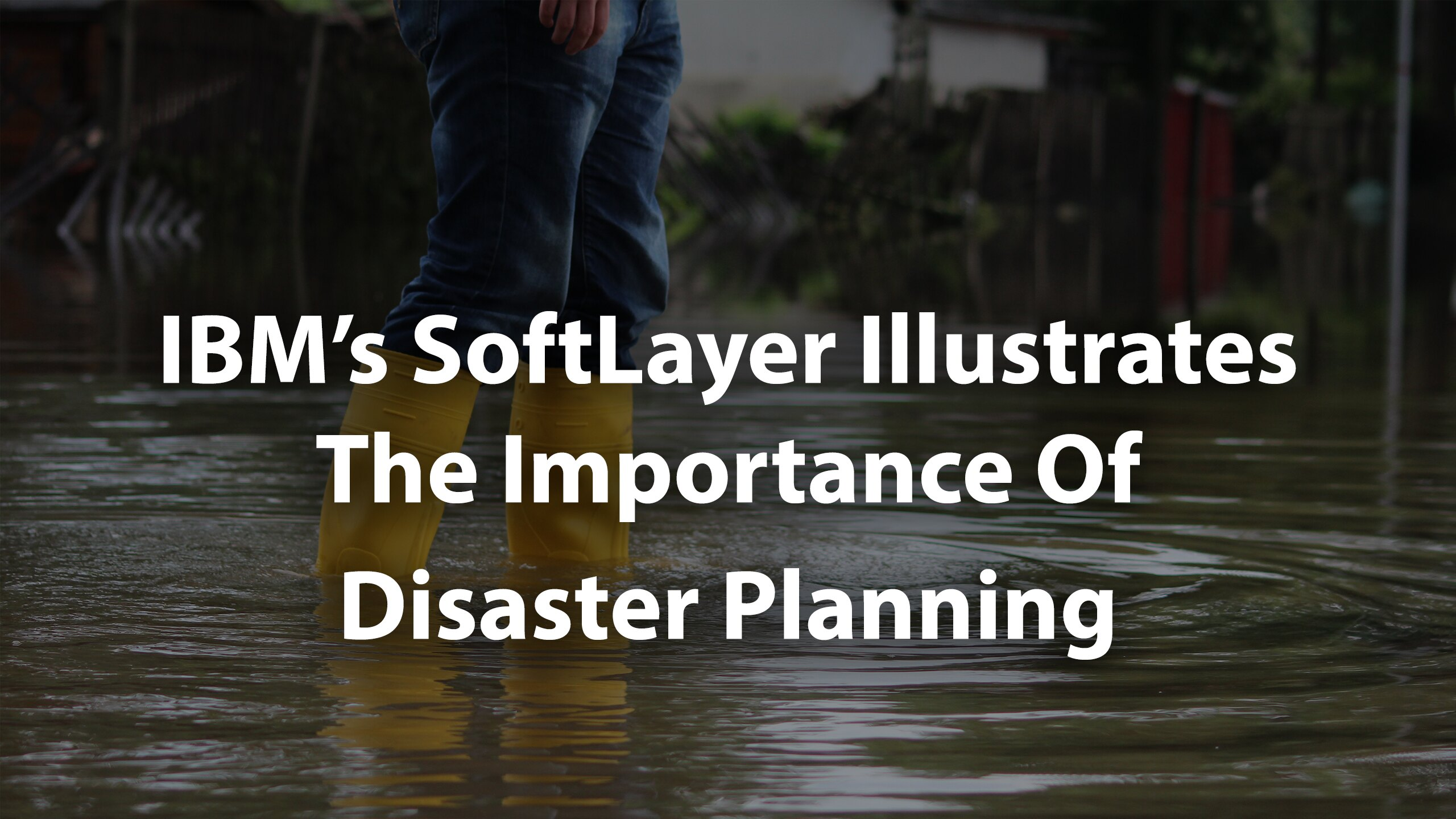 SoftLayer Illustrates the Importance of Disaster Planning