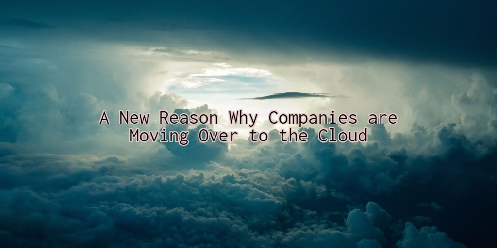 A New Reason Why Companies are Moving Over to the Cloud