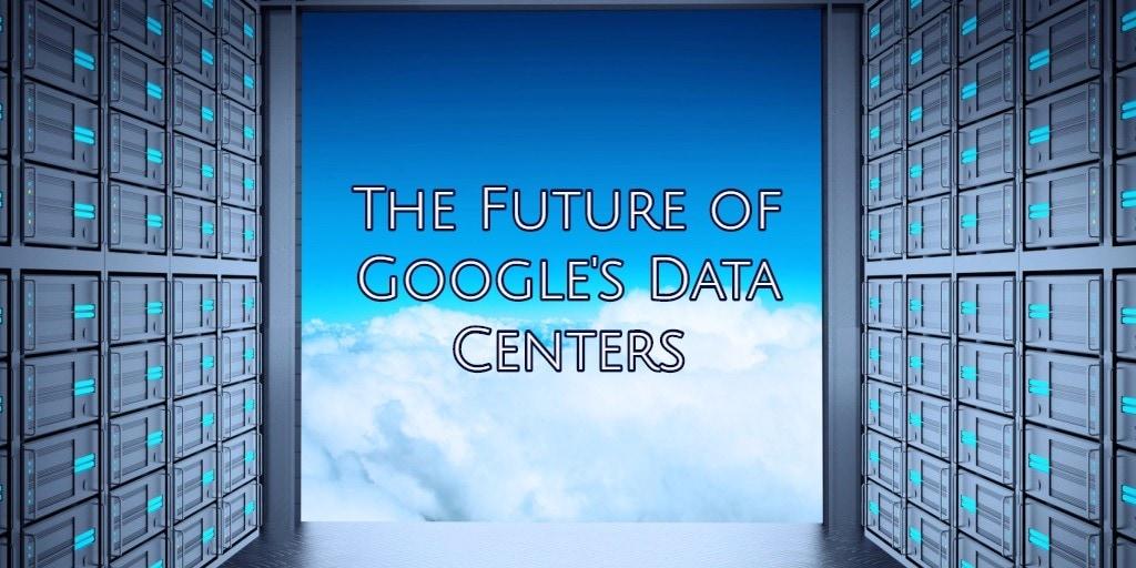 The Future of Google's Data Centers