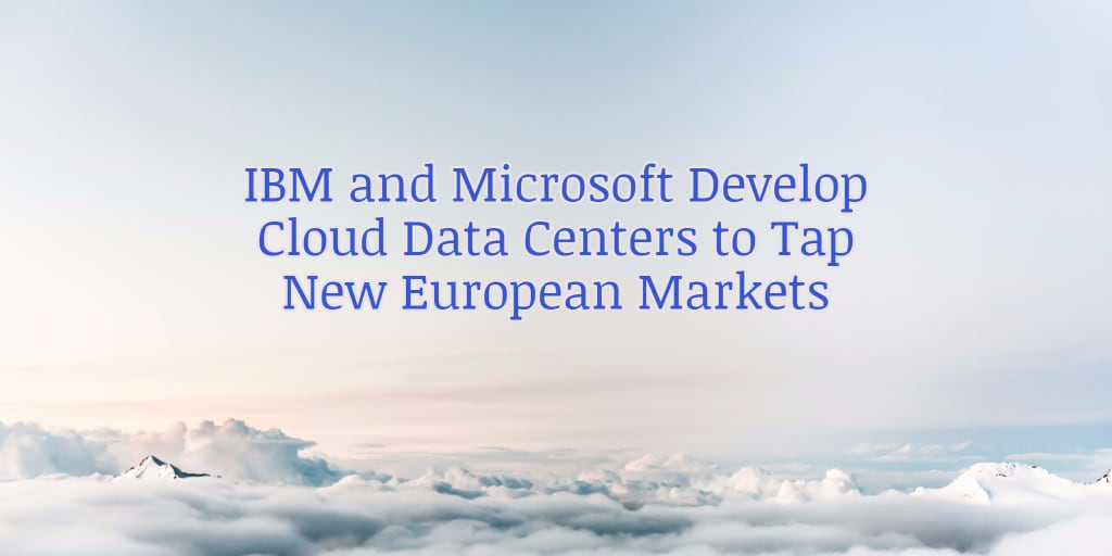 IBM and Microsoft Develop Cloud Data Centers to Tap New European Markets