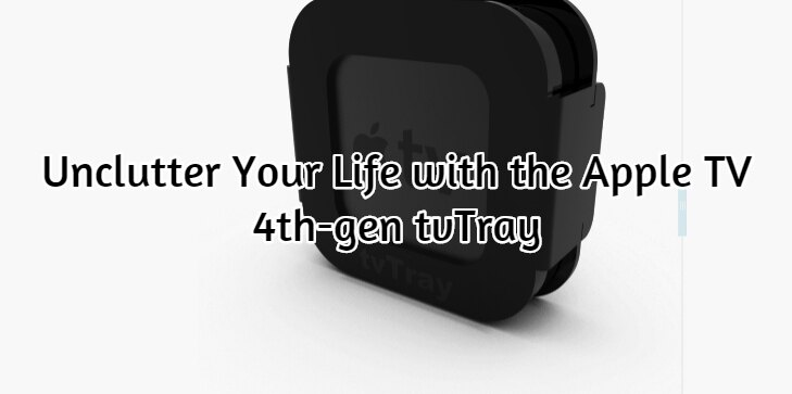 Unclutter Your Life with the Apple TV 4th-gen tvTray